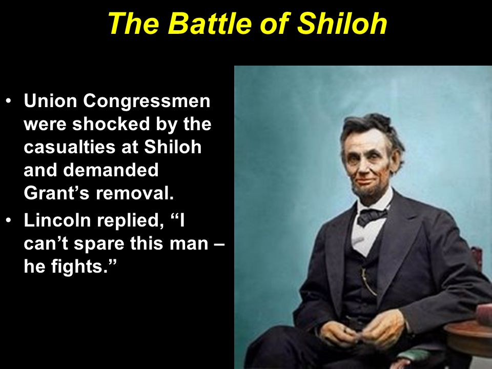 """The Battle of Shiloh Union Congressmen were shocked by the casualties at Shiloh and demanded Grant's removal. Lincoln replied, """"I can't spare this man"""