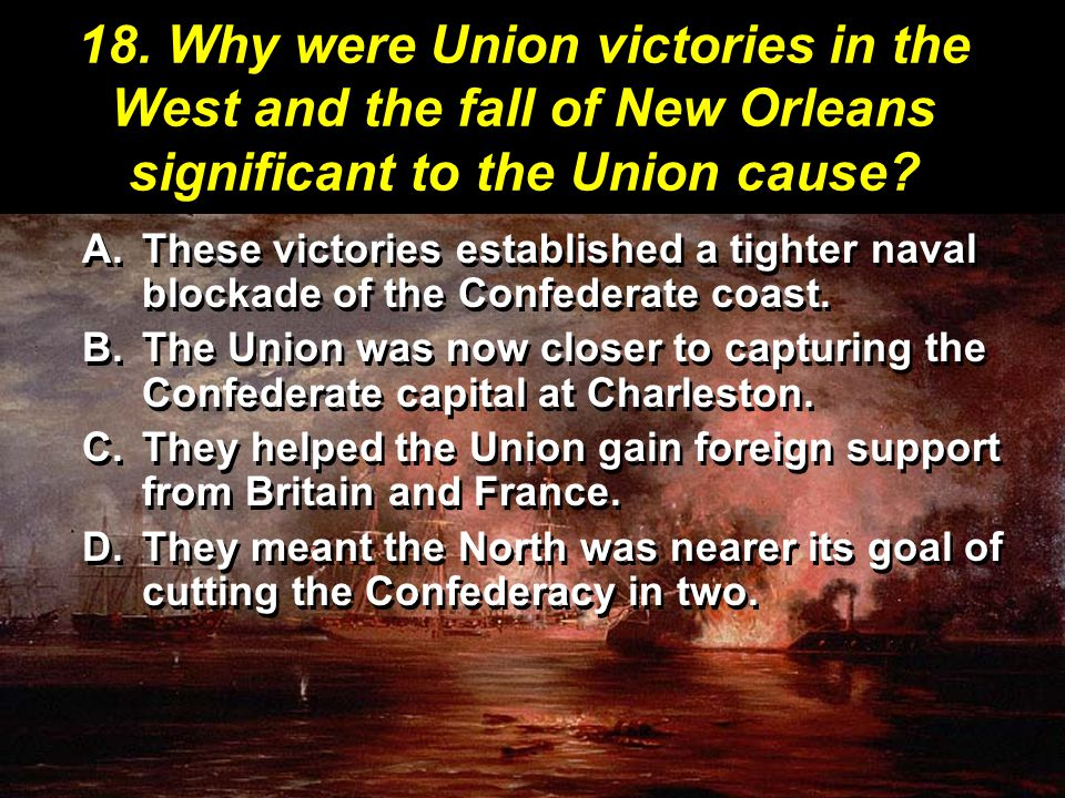 18. Why were Union victories in the West and the fall of New Orleans significant to the Union cause? A.These victories established a tighter naval blo