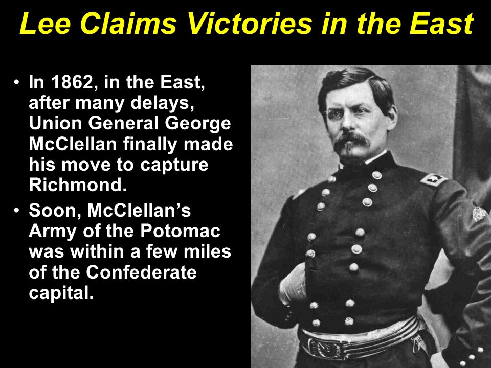 Lee Claims Victories in the East In 1862, in the East, after many delays, Union General George McClellan finally made his move to capture Richmond. So