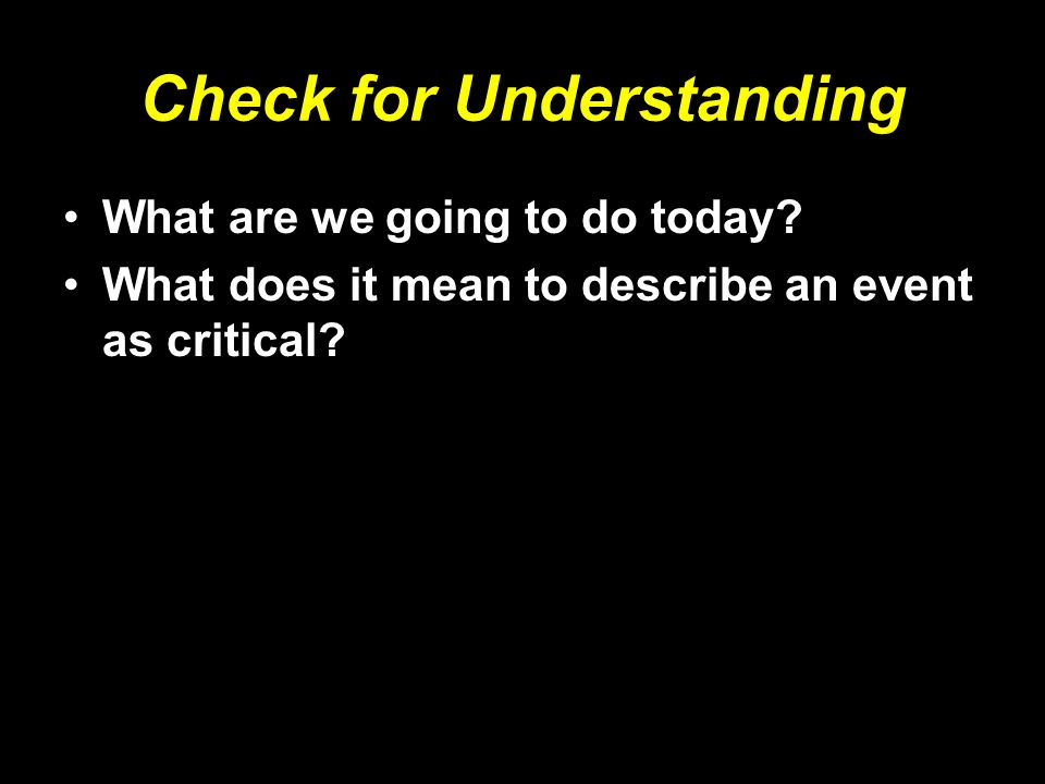 Check for Understanding What are we going to do today? What does it mean to describe an event as critical?