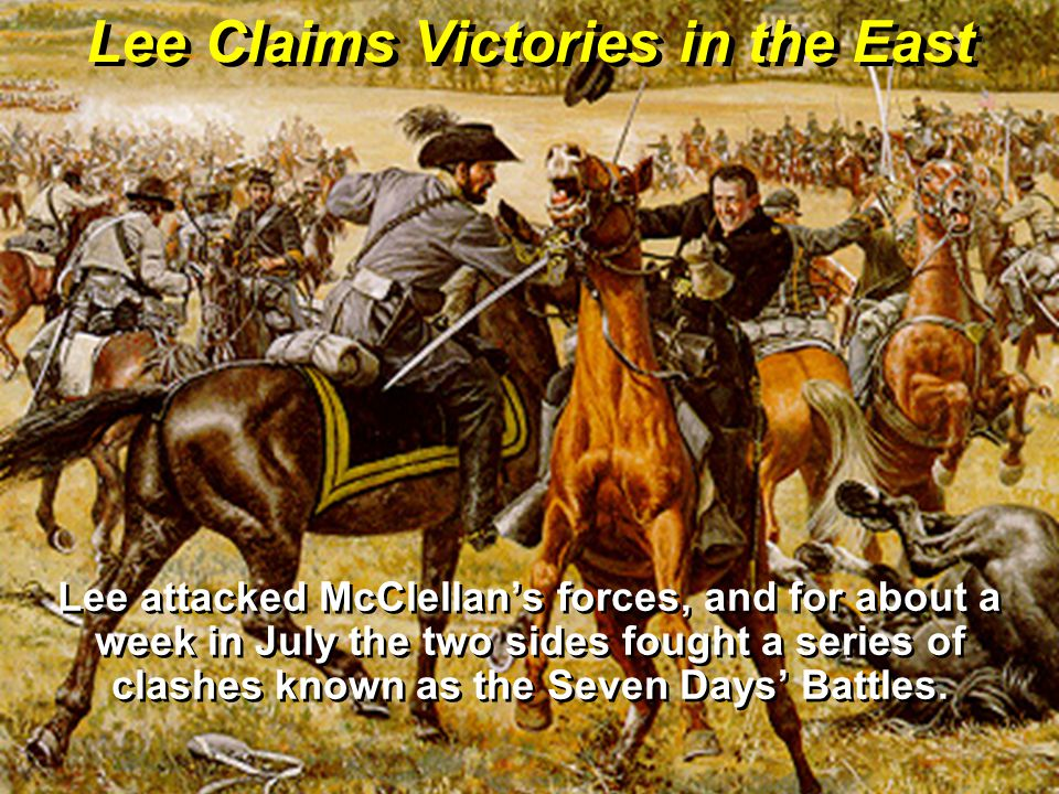 Lee Claims Victories in the East Lee attacked McClellan's forces, and for about a week in July the two sides fought a series of clashes known as the S