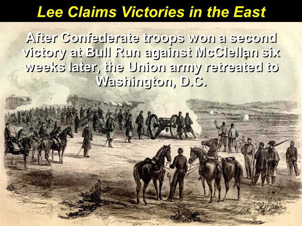 Lee Claims Victories in the East After Confederate troops won a second victory at Bull Run against McClellan six weeks later, the Union army retreated