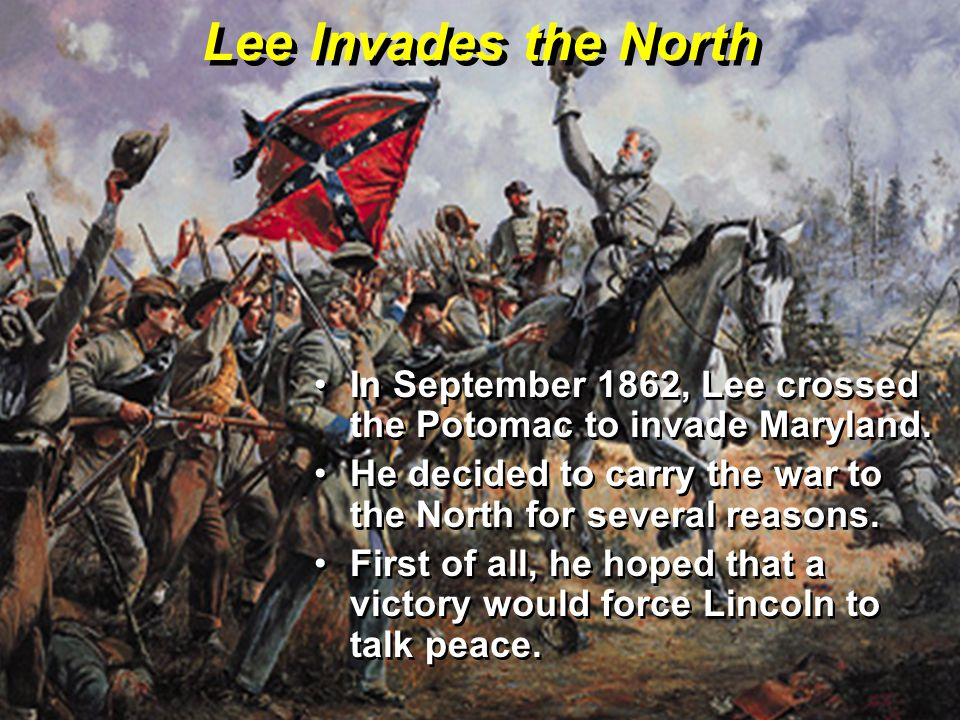 Lee Invades the North In September 1862, Lee crossed the Potomac to invade Maryland.In September 1862, Lee crossed the Potomac to invade Maryland. He