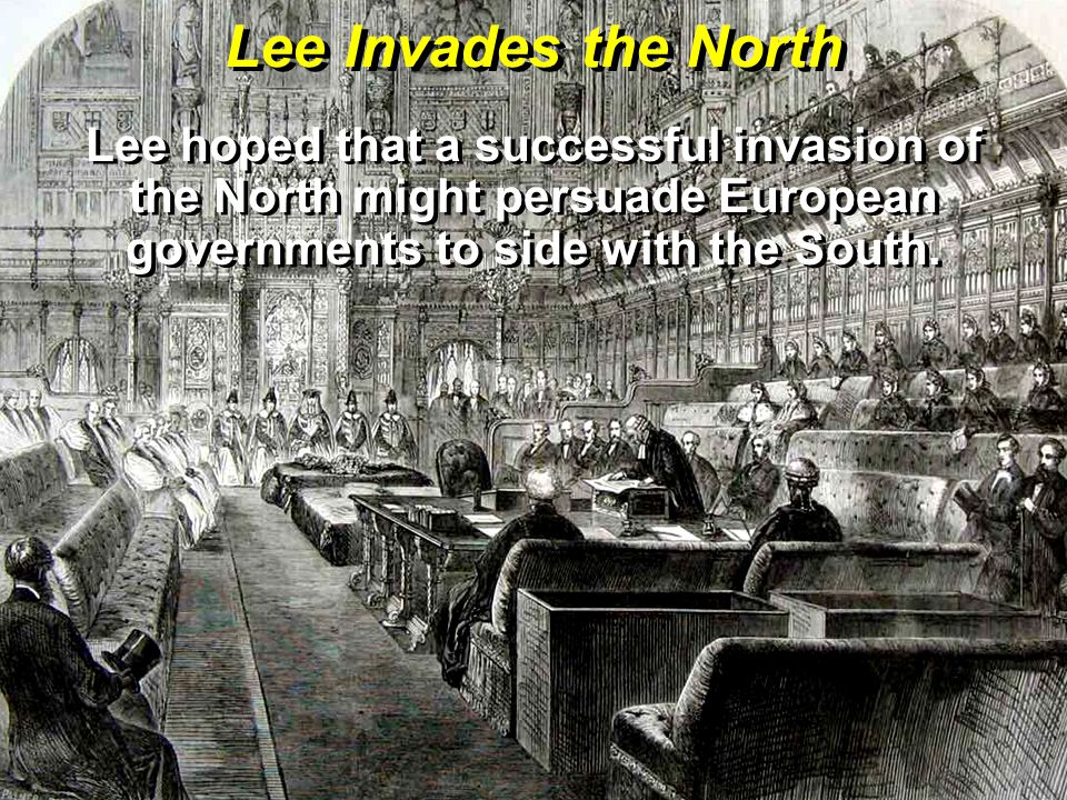 Lee Invades the North Lee hoped that a successful invasion of the North might persuade European governments to side with the South.