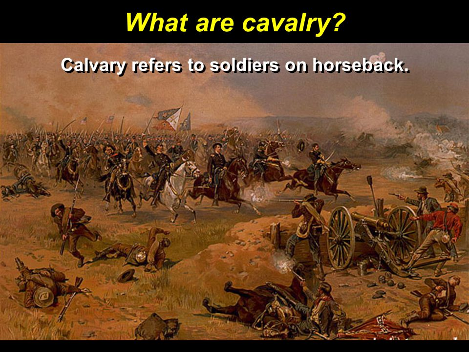 What are cavalry? Calvary refers to soldiers on horseback.