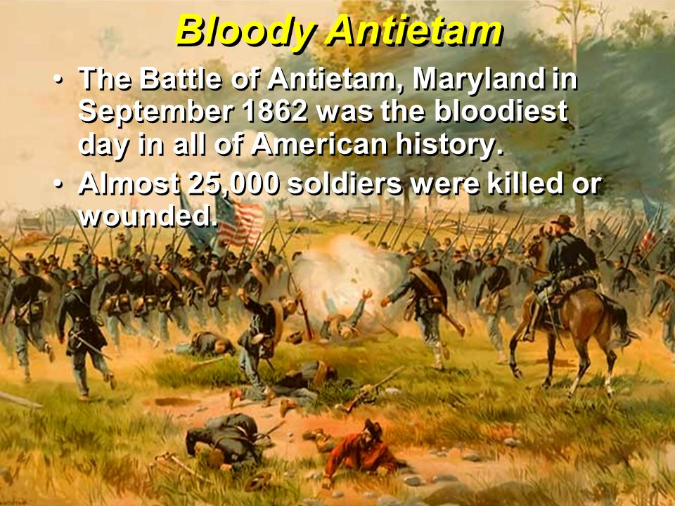 Bloody Antietam The Battle of Antietam, Maryland in September 1862 was the bloodiest day in all of American history.The Battle of Antietam, Maryland i
