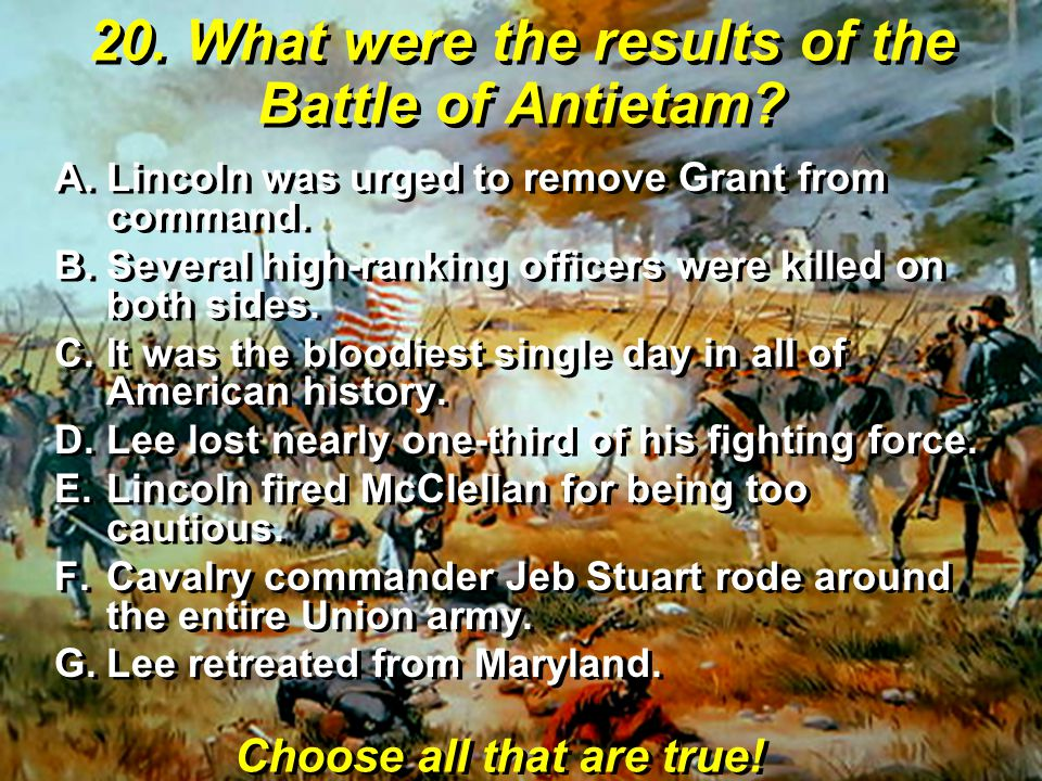 20. What were the results of the Battle of Antietam? A.Lincoln was urged to remove Grant from command. B.Several high-ranking officers were killed on