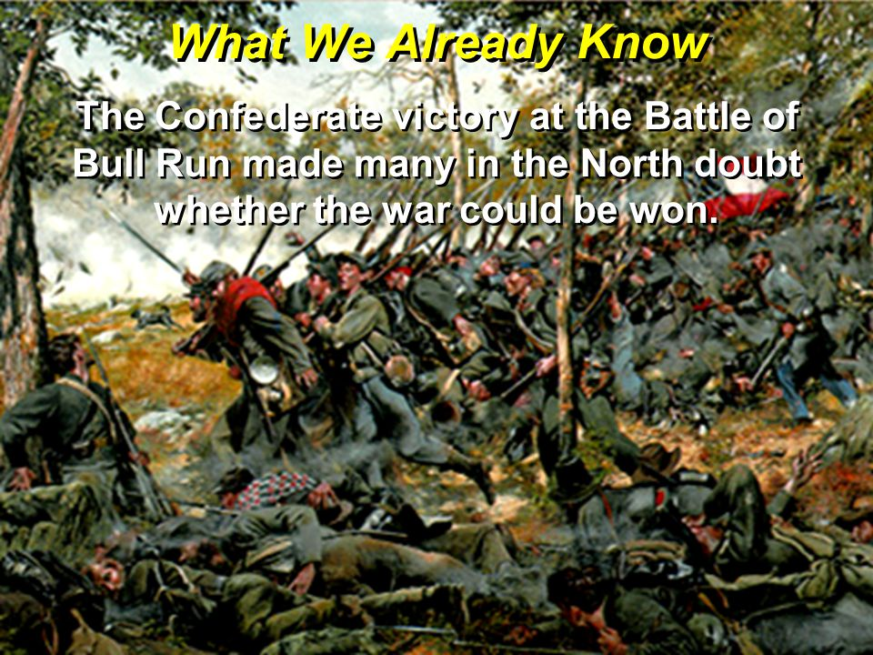 What We Already Know The Confederate victory at the Battle of Bull Run made many in the North doubt whether the war could be won.