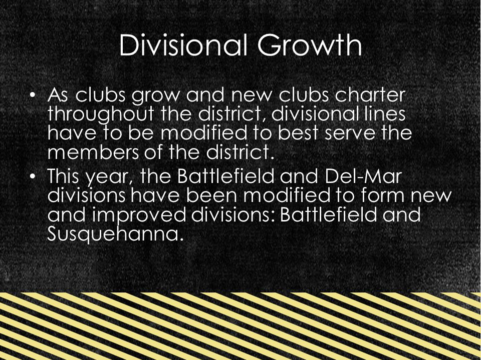 Divisional Growth As clubs grow and new clubs charter throughout the district, divisional lines have to be modified to best serve the members of the district.