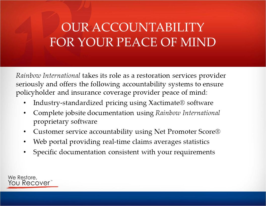 OUR ACCOUNTABILITY FOR YOUR PEACE OF MIND Rainbow International takes its role as a restoration services provider seriously and offers the following a