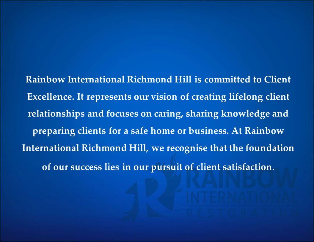 Rainbow International Richmond Hill is committed to Client Excellence. It represents our vision of creating lifelong client relationships and focuses
