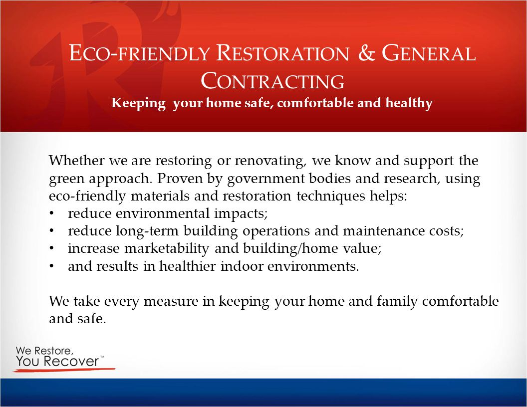 E CO - FRIENDLY R ESTORATION & G ENERAL C ONTRACTING Keeping your home safe, comfortable and healthy Whether we are restoring or renovating, we know a
