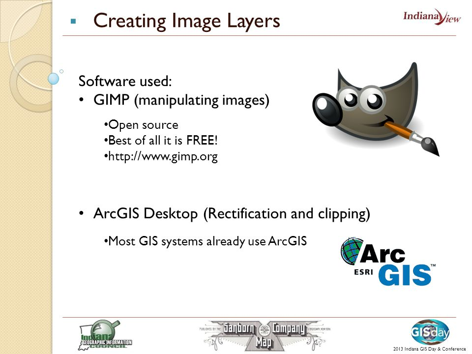  Creating Image Layers Software used: GIMP (manipulating images) ArcGIS Desktop (Rectification and clipping) 2013 Indiana GIS Day & Conference Open source Best of all it is FREE.