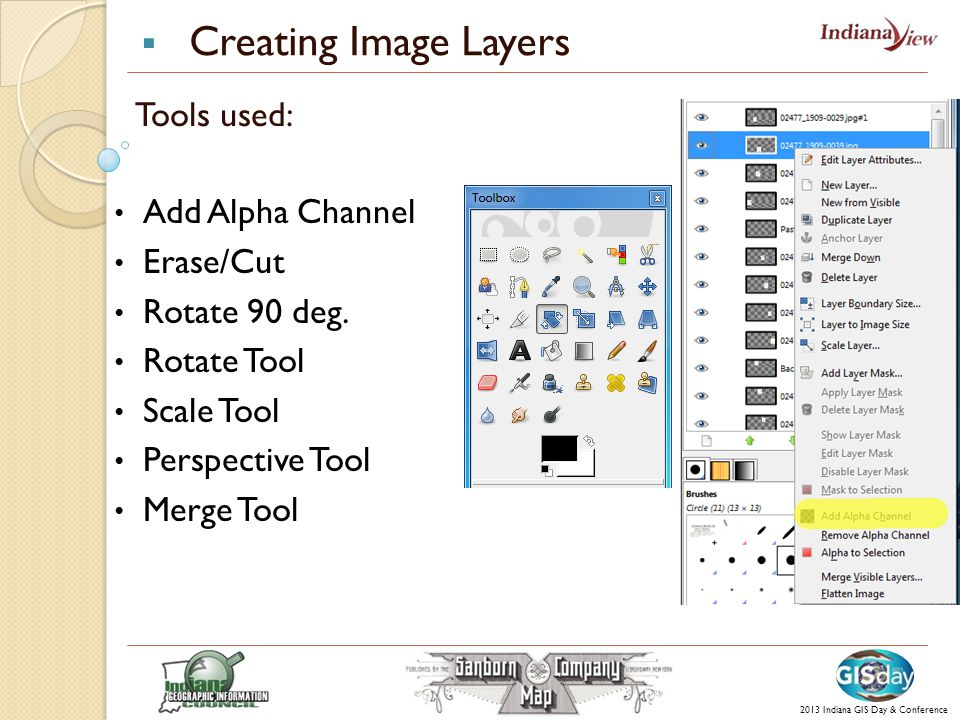  Creating Image Layers 2013 Indiana GIS Day & Conference Tools used: Add Alpha Channel Erase/Cut Rotate 90 deg.