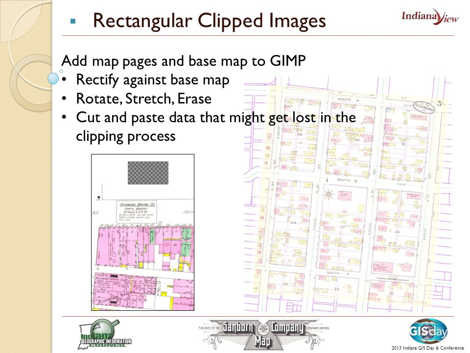  Rectangular Clipped Images 2013 Indiana GIS Day & Conference Add map pages and base map to GIMP Rectify against base map Rotate, Stretch, Erase Cut and paste data that might get lost in the clipping process