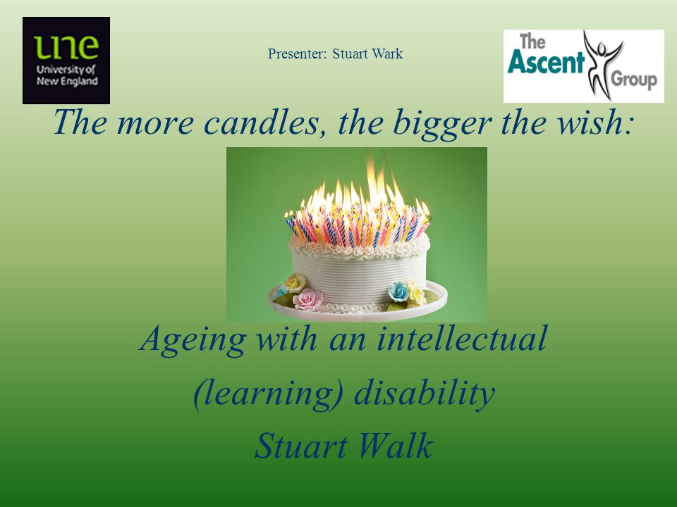 The more candles, the bigger the wish: Ageing with an intellectual (learning) disability Stuart Walk Presenter: Stuart Wark