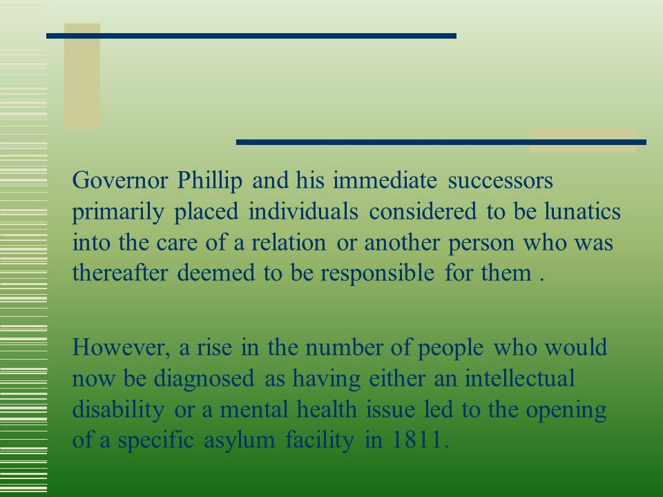 Governor Phillip and his immediate successors primarily placed individuals considered to be lunatics into the care of a relation or another person who