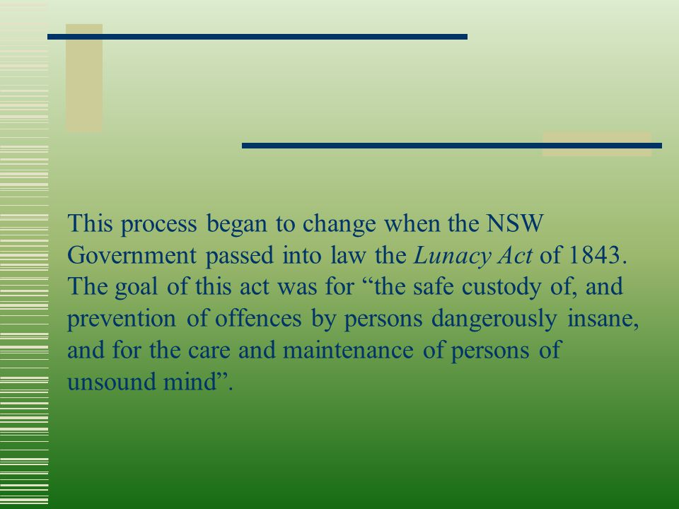 "This process began to change when the NSW Government passed into law the Lunacy Act of 1843. The goal of this act was for ""the safe custody of, and pr"