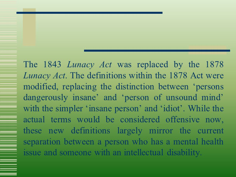 The 1843 Lunacy Act was replaced by the 1878 Lunacy Act. The definitions within the 1878 Act were modified, replacing the distinction between 'persons