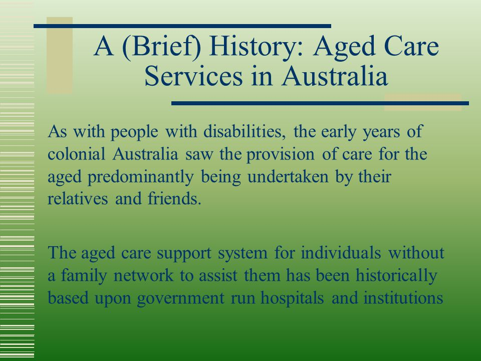 A (Brief) History: Aged Care Services in Australia As with people with disabilities, the early years of colonial Australia saw the provision of care f