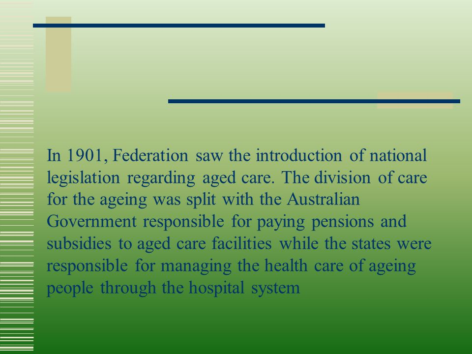In 1901, Federation saw the introduction of national legislation regarding aged care. The division of care for the ageing was split with the Australia