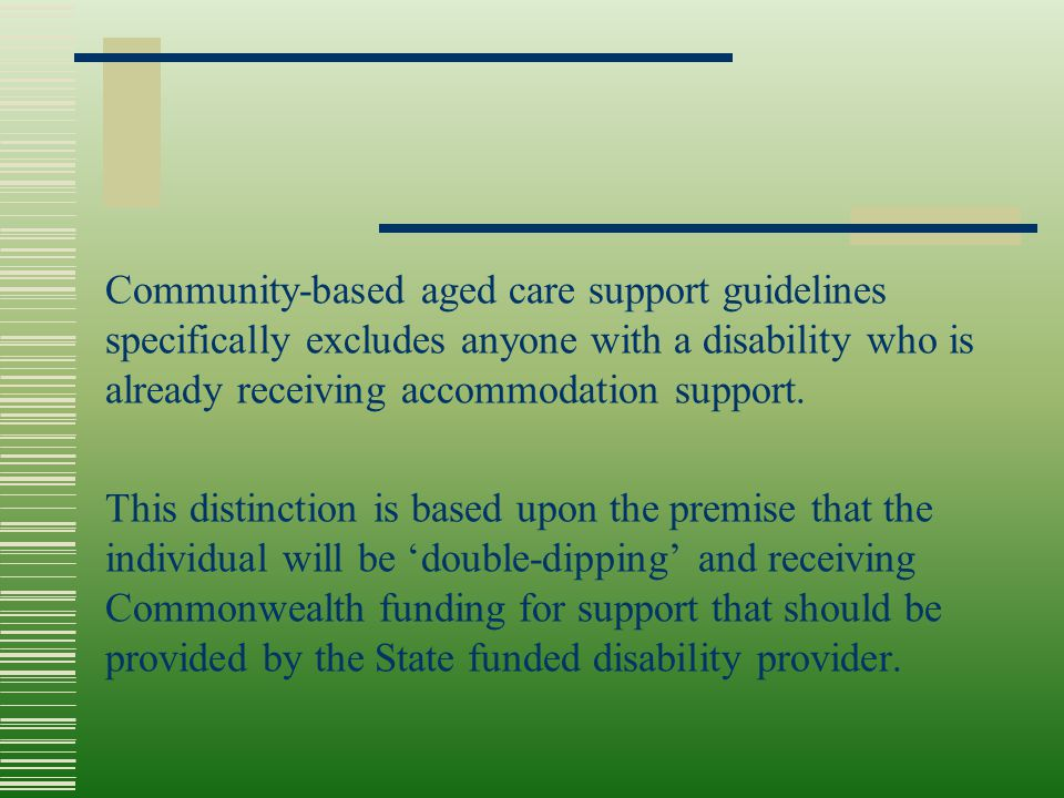 Community-based aged care support guidelines specifically excludes anyone with a disability who is already receiving accommodation support. This disti