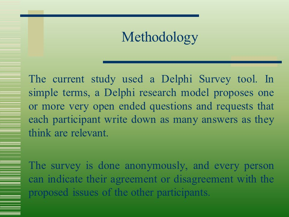 Methodology The current study used a Delphi Survey tool. In simple terms, a Delphi research model proposes one or more very open ended questions and r