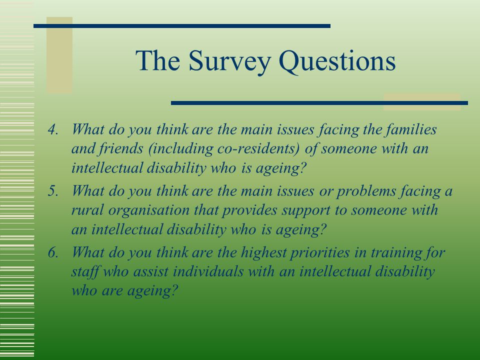 The Survey Questions 4. What do you think are the main issues facing the families and friends (including co-residents) of someone with an intellectual