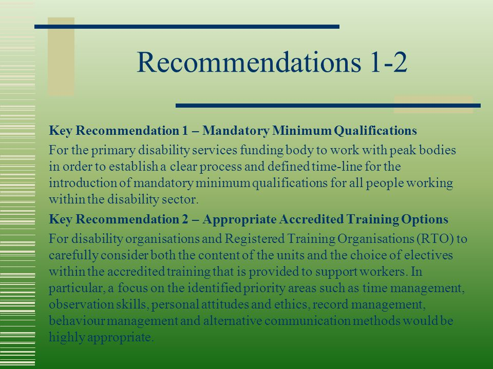 Recommendations 1-2 Key Recommendation 1 – Mandatory Minimum Qualifications For the primary disability services funding body to work with peak bodies