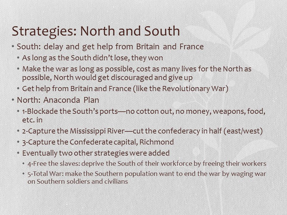Strategies: North and South South: delay and get help from Britain and France As long as the South didn't lose, they won Make the war as long as possible, cost as many lives for the North as possible, North would get discouraged and give up Get help from Britain and France (like the Revolutionary War) North: Anaconda Plan 1-Blockade the South's ports—no cotton out, no money, weapons, food, etc.