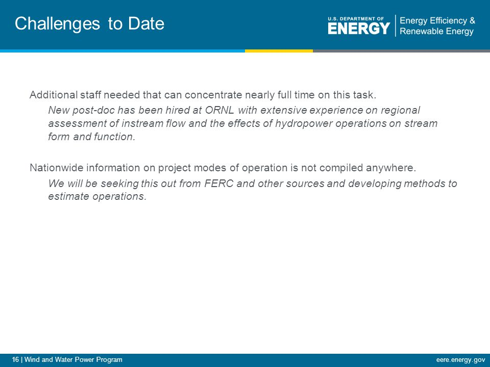 16 | Wind and Water Power Programeere.energy.gov Challenges to Date Additional staff needed that can concentrate nearly full time on this task.