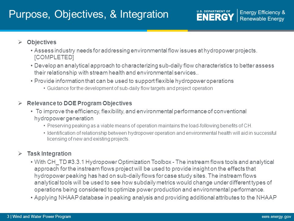 3 | Wind and Water Power Programeere.energy.gov Purpose, Objectives, & Integration  Objectives Assess industry needs for addressing environmental flow issues at hydropower projects.