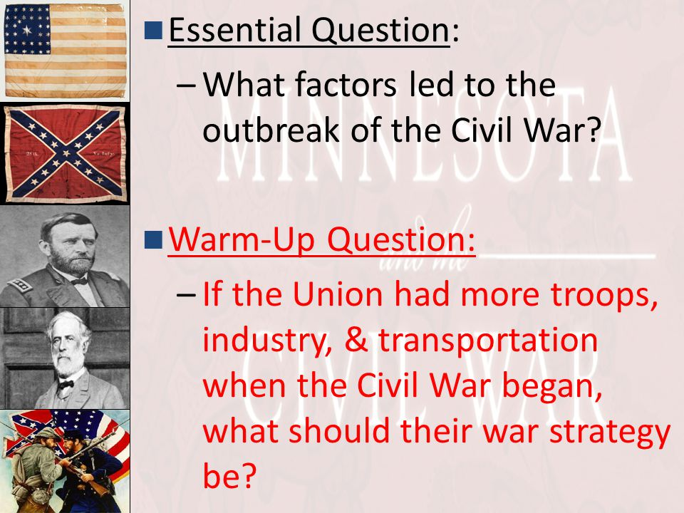 Essential Question Essential Question: –What factors led to the outbreak of the Civil War? Warm-Up Question: Warm-Up Question: –If the Union had more