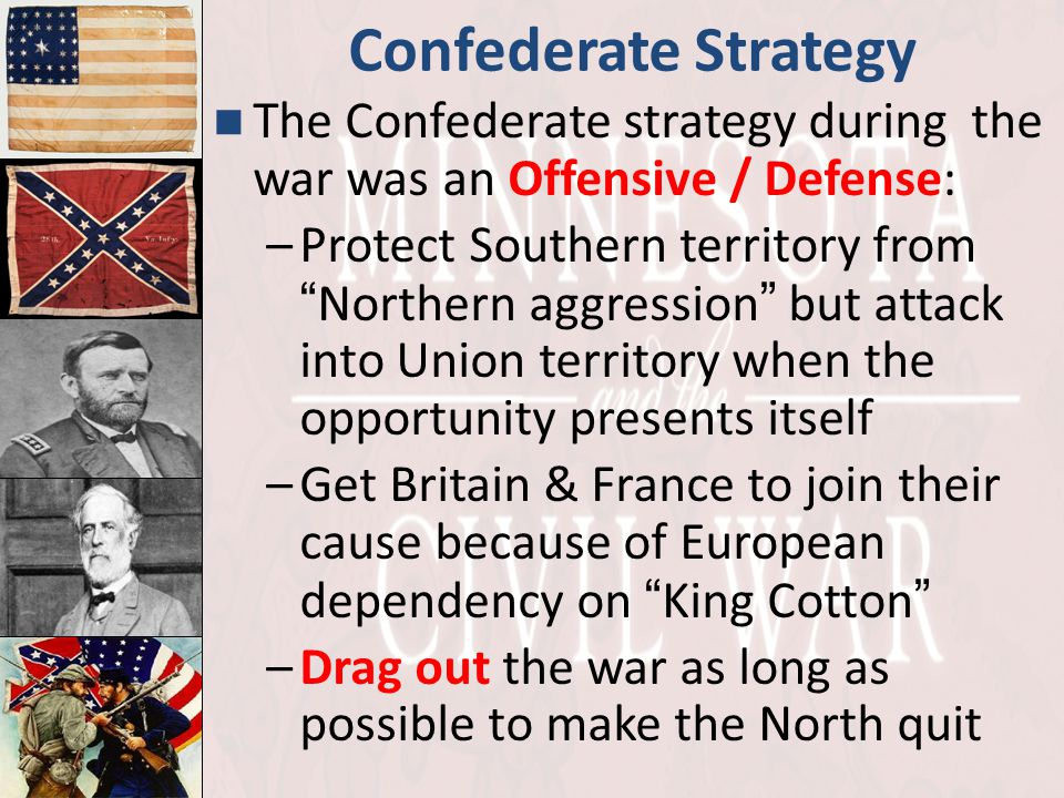 "Confederate Strategy The Confederate strategy during the war was an Offensive / Defense: –Protect Southern territory from "" Northern aggression "" but"