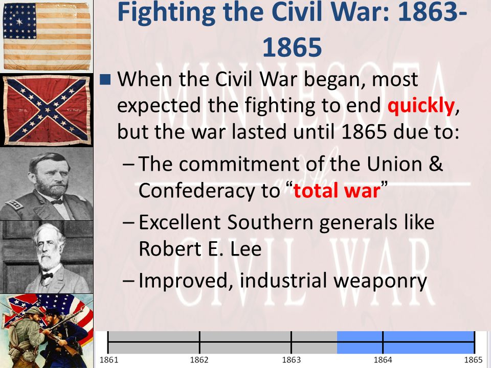 Fighting the Civil War: 1863- 1865 When the Civil War began, most expected the fighting to end quickly, but the war lasted until 1865 due to: –The com