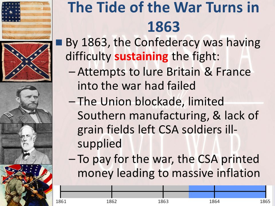 The Tide of the War Turns in 1863 By 1863, the Confederacy was having difficulty sustaining the fight: –Attempts to lure Britain & France into the war