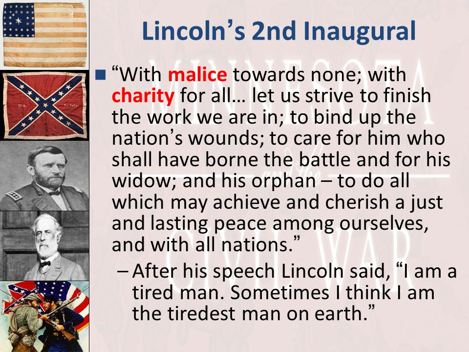 "Lincoln ' s 2nd Inaugural "" With malice towards none; with charity for all… let us strive to finish the work we are in; to bind up the nation ' s woun"