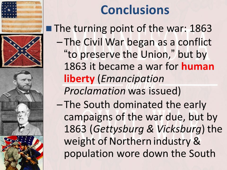 "Conclusions The turning point of the war: 1863 –The Civil War began as a conflict "" to preserve the Union, "" but by 1863 it became a war for human lib"