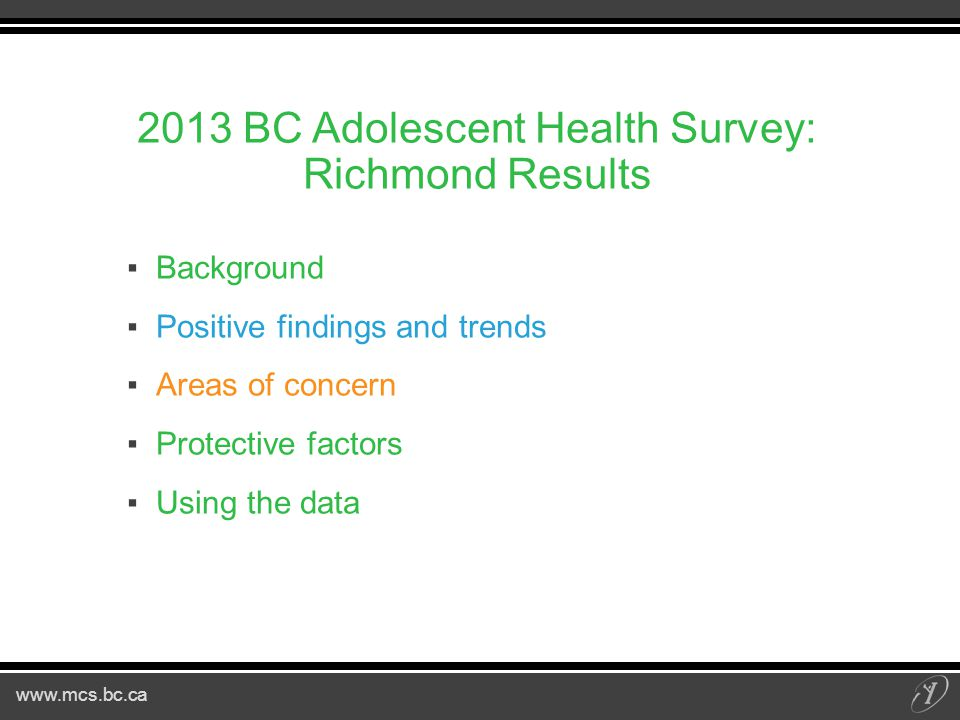 www.mcs.bc.ca 2013 BC Adolescent Health Survey: Richmond Results ▪Background ▪Positive findings and trends ▪Areas of concern ▪Protective factors ▪Using the data