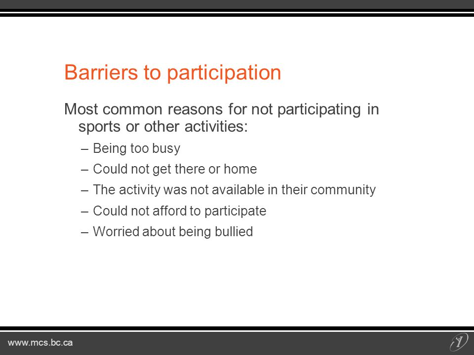 www.mcs.bc.ca Barriers to participation Most common reasons for not participating in sports or other activities: –Being too busy –Could not get there or home –The activity was not available in their community –Could not afford to participate –Worried about being bullied