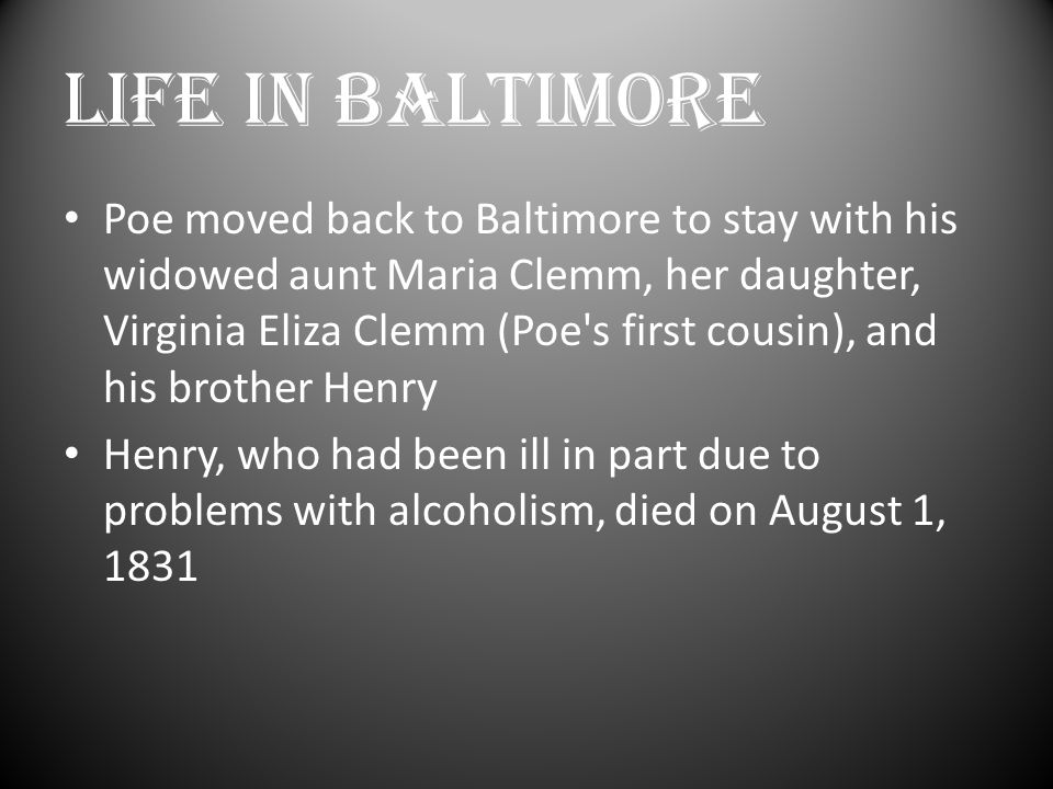 LIFE IN BALTIMORE Poe moved back to Baltimore to stay with his widowed aunt Maria Clemm, her daughter, Virginia Eliza Clemm (Poe s first cousin), and his brother Henry Henry, who had been ill in part due to problems with alcoholism, died on August 1, 1831