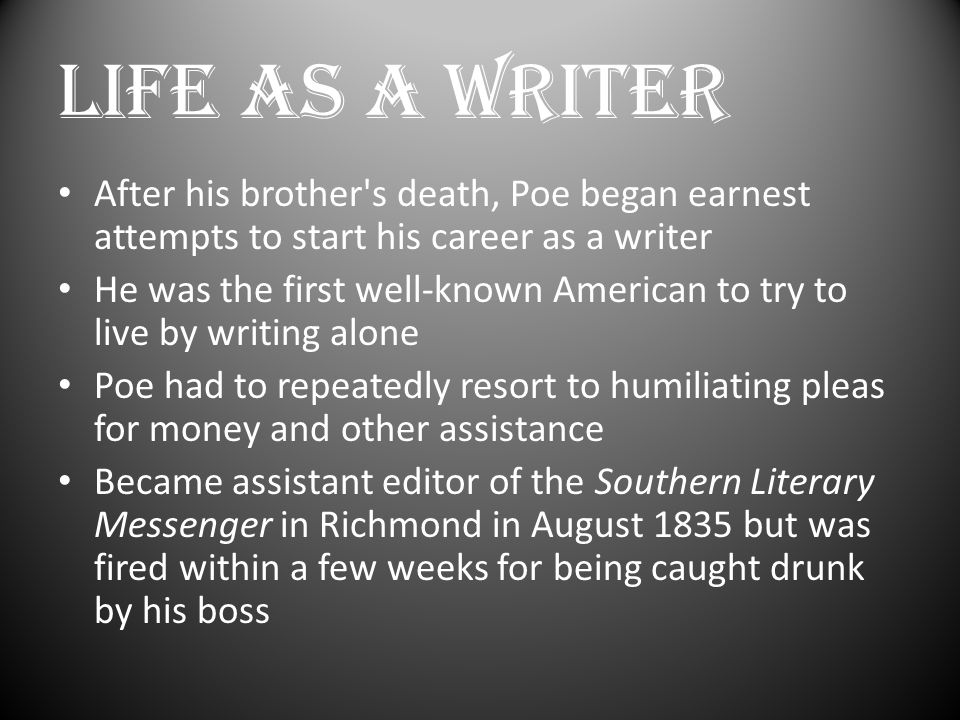 LIFE AS A WRITER After his brother s death, Poe began earnest attempts to start his career as a writer He was the first well-known American to try to live by writing alone Poe had to repeatedly resort to humiliating pleas for money and other assistance Became assistant editor of the Southern Literary Messenger in Richmond in August 1835 but was fired within a few weeks for being caught drunk by his boss