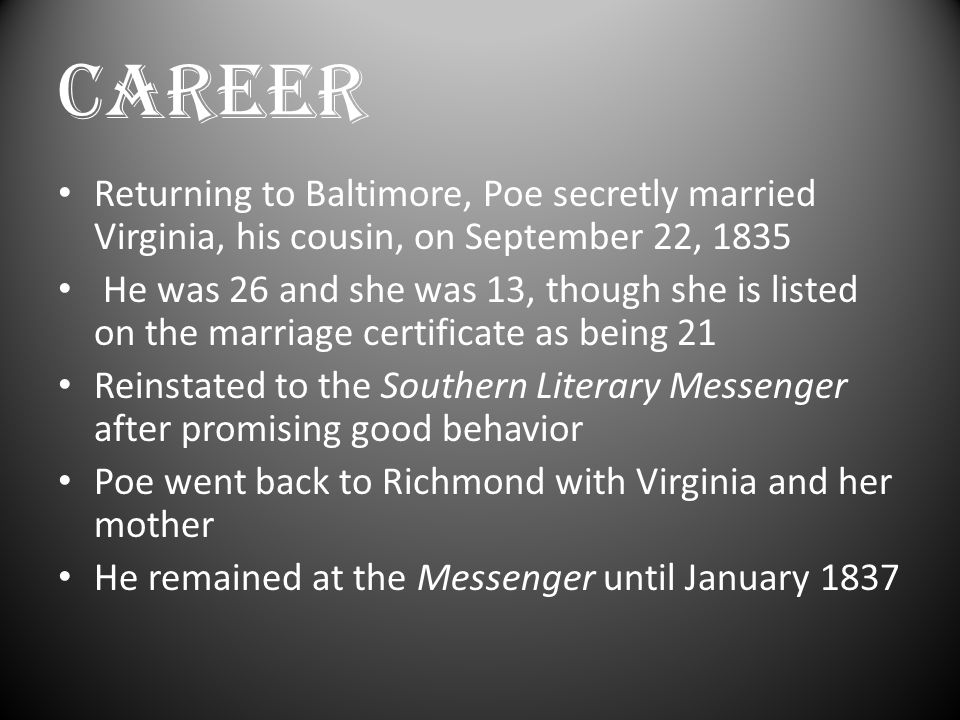 CAREER Returning to Baltimore, Poe secretly married Virginia, his cousin, on September 22, 1835 He was 26 and she was 13, though she is listed on the