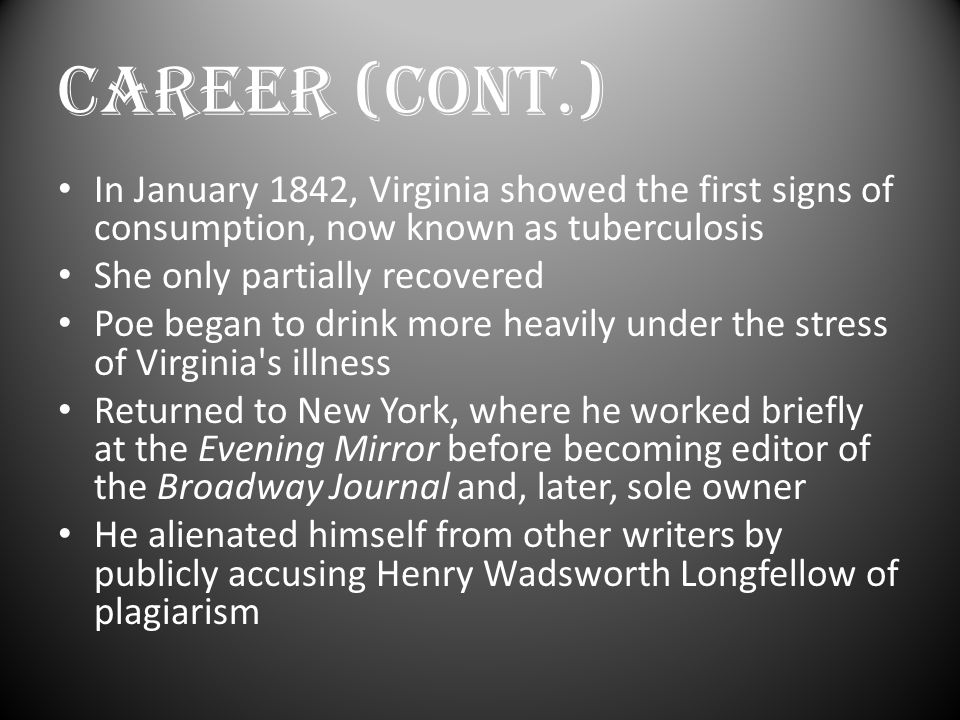 CAREER (Cont.) In January 1842, Virginia showed the first signs of consumption, now known as tuberculosis She only partially recovered Poe began to drink more heavily under the stress of Virginia s illness Returned to New York, where he worked briefly at the Evening Mirror before becoming editor of the Broadway Journal and, later, sole owner He alienated himself from other writers by publicly accusing Henry Wadsworth Longfellow of plagiarism