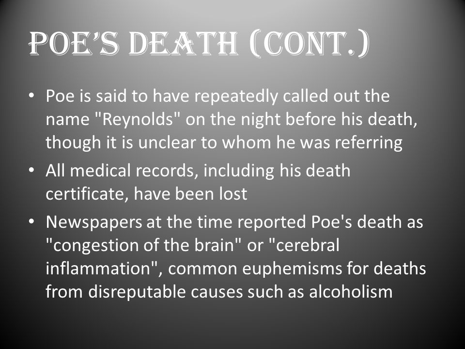 POE'S DEATH (Cont.) Poe is said to have repeatedly called out the name Reynolds on the night before his death, though it is unclear to whom he was referring All medical records, including his death certificate, have been lost Newspapers at the time reported Poe s death as congestion of the brain or cerebral inflammation , common euphemisms for deaths from disreputable causes such as alcoholism