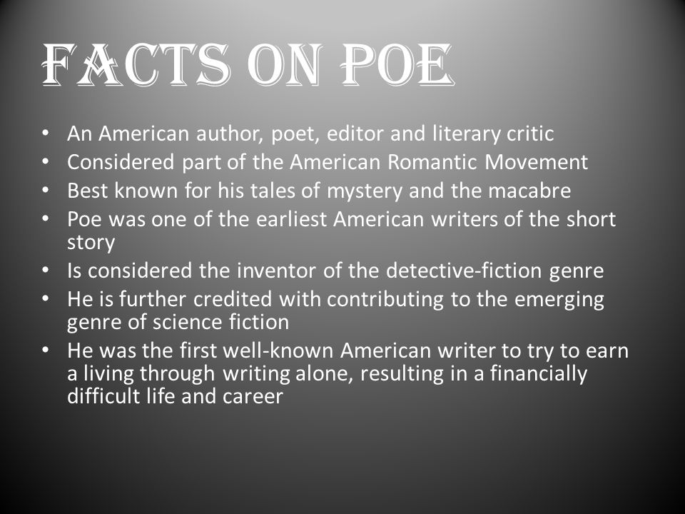 FACTS ON POE An American author, poet, editor and literary critic Considered part of the American Romantic Movement Best known for his tales of myster