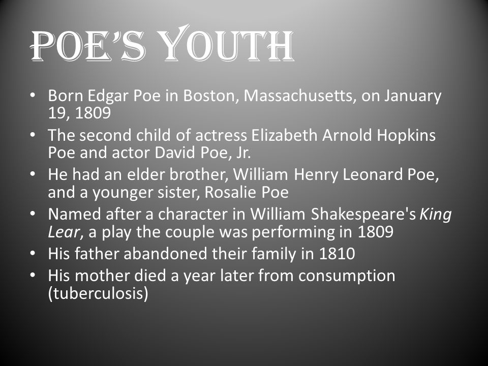 POE'S YOUTH (Cont.) Following his mother's death, Poe was taken into the home of John Allan Allan was a successful Scottish merchant in Richmond, Virginia Allan dealt in a variety of goods including tobacco, cloth, wheat, tombstones, and slaves The Allans served as a foster family and gave him the name Edgar Allan Poe , though they never formally adopted him