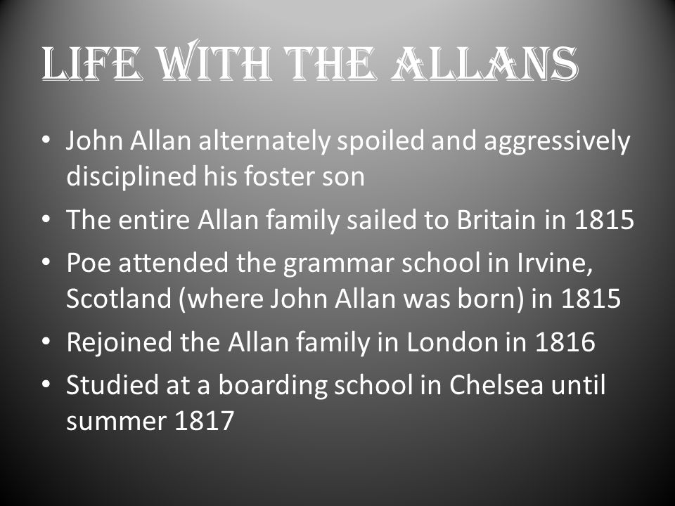 LIFE WITH THE ALLANS John Allan alternately spoiled and aggressively disciplined his foster son The entire Allan family sailed to Britain in 1815 Poe attended the grammar school in Irvine, Scotland (where John Allan was born) in 1815 Rejoined the Allan family in London in 1816 Studied at a boarding school in Chelsea until summer 1817