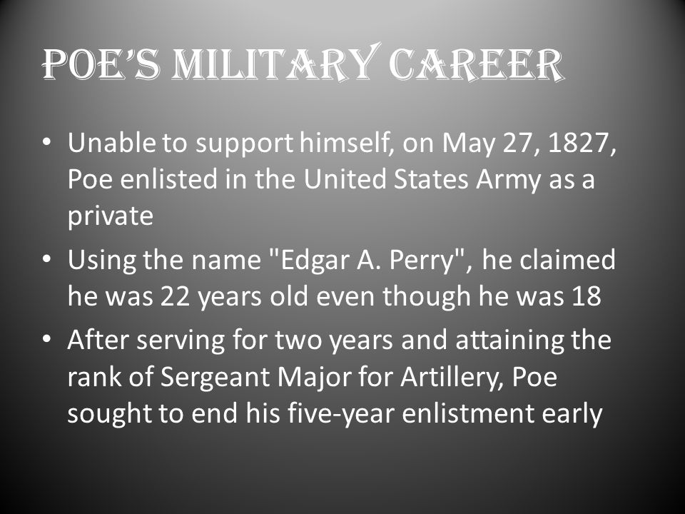 POE'S MILITARY CAREER Unable to support himself, on May 27, 1827, Poe enlisted in the United States Army as a private Using the name