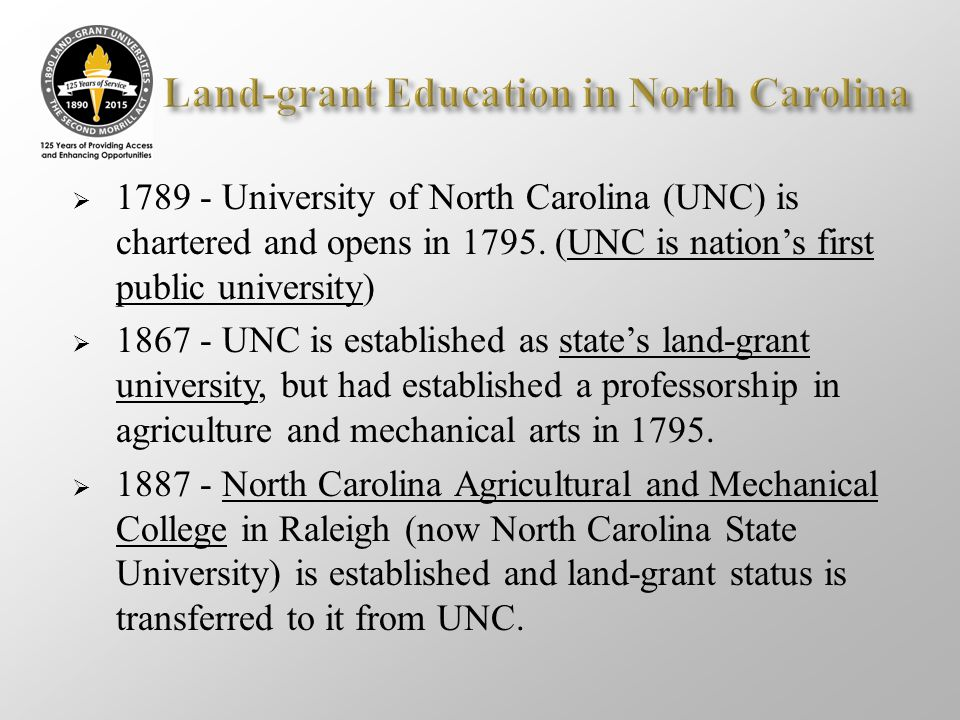  1789 - University of North Carolina (UNC) is chartered and opens in 1795. (UNC is nation's first public university)  1867 - UNC is established as s